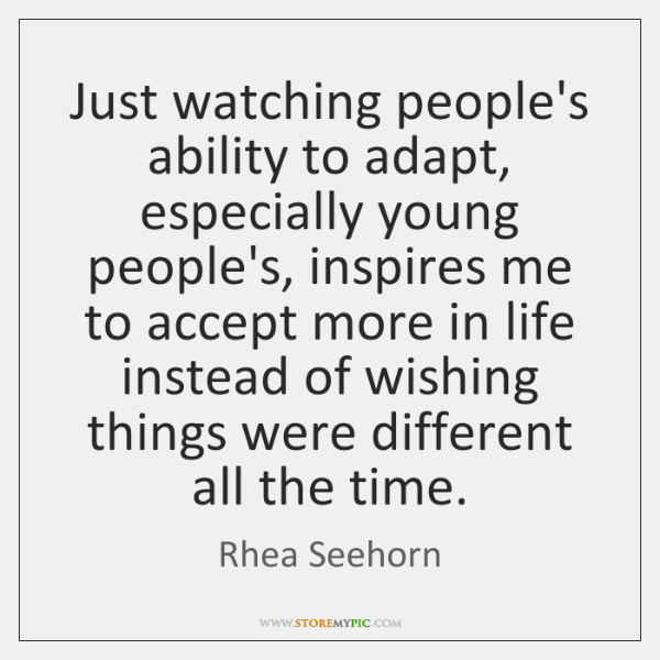 Just watching people's ability to adapt, especially young people's, inspires me to ...