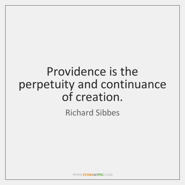Providence is the perpetuity and continuance of creation.
