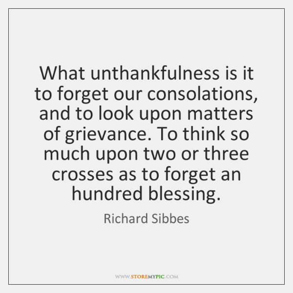 What unthankfulness is it to forget our consolations, and to look upon ...