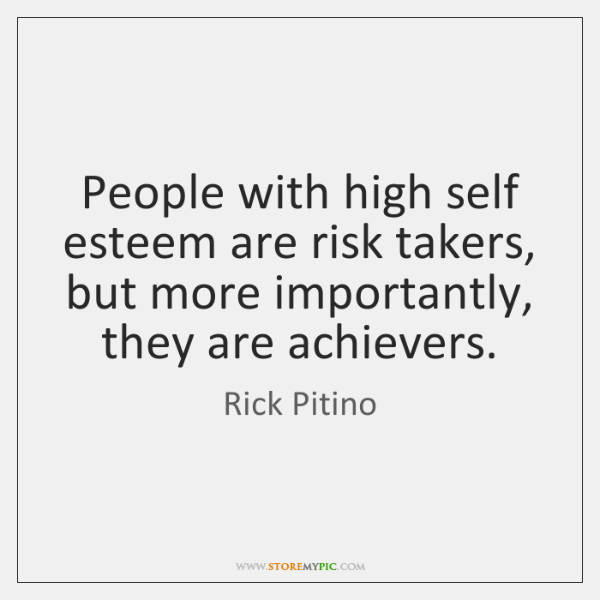 People with high self esteem are risk takers, but more importantly, they ...