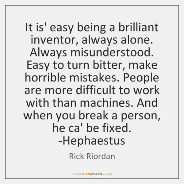 It is' easy being a brilliant inventor, always alone. Always misunderstood. Easy ...