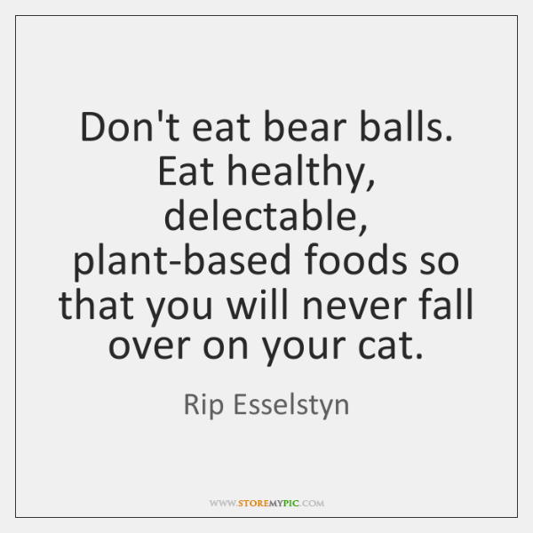 Don't eat bear balls. Eat healthy, delectable, plant-based foods so that you ...
