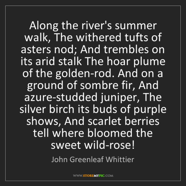 John Greenleaf Whittier: Along the river's summer walk, The withered tufts of...