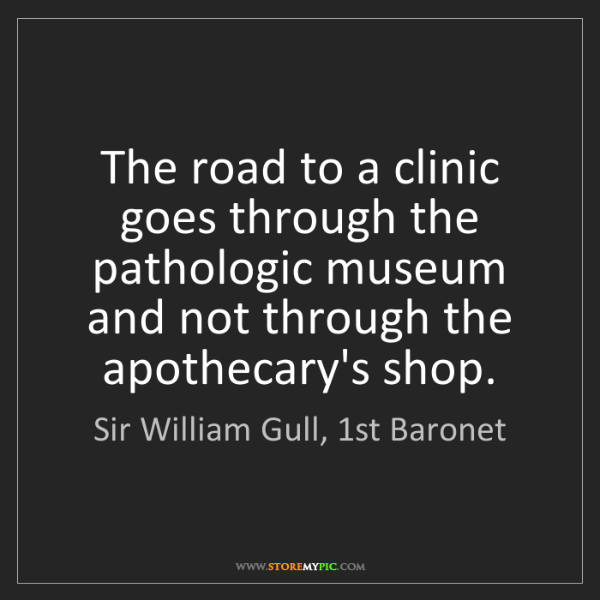 Sir William Gull, 1st Baronet: The road to a clinic goes through the pathologic museum...