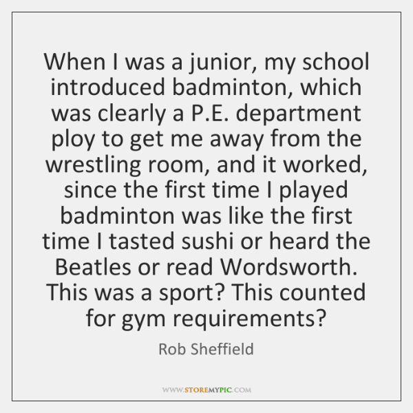 When I was a junior, my school introduced badminton, which was clearly ...