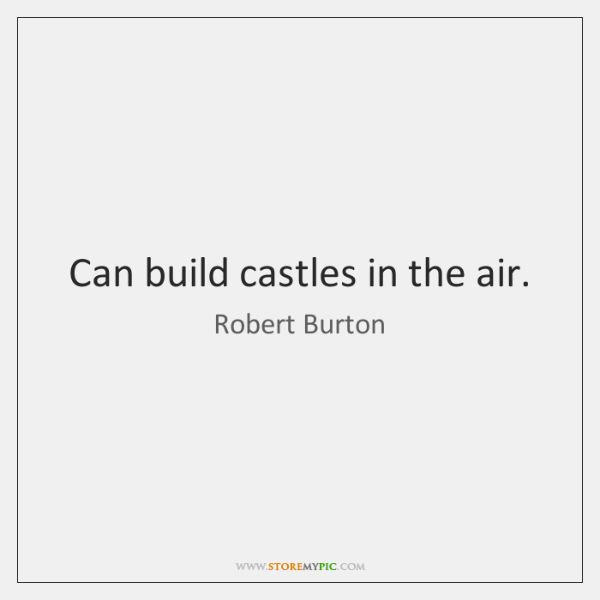 Can build castles in the air.
