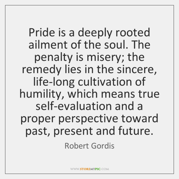 Pride is a deeply rooted ailment of the soul. The penalty is ...