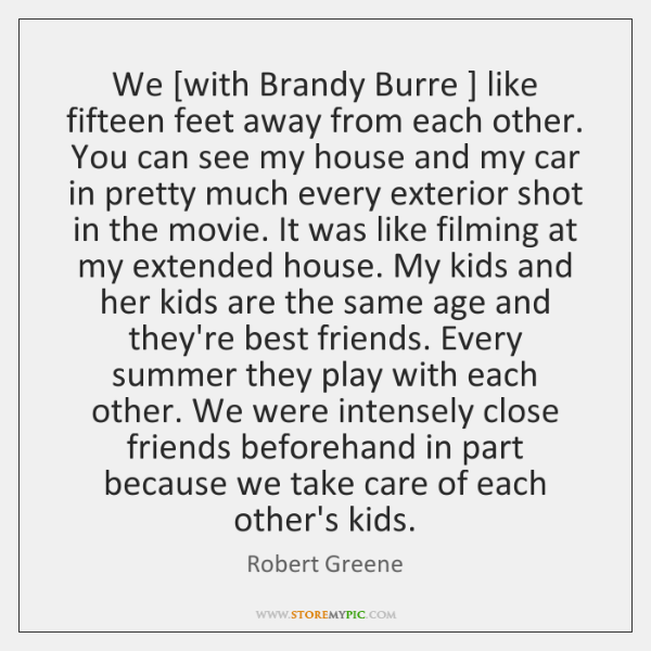 We [with Brandy Burre ] like fifteen feet away from each other. You ...