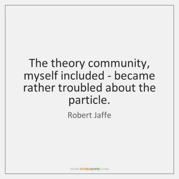 The theory community, myself included - became rather troubled about the particle.