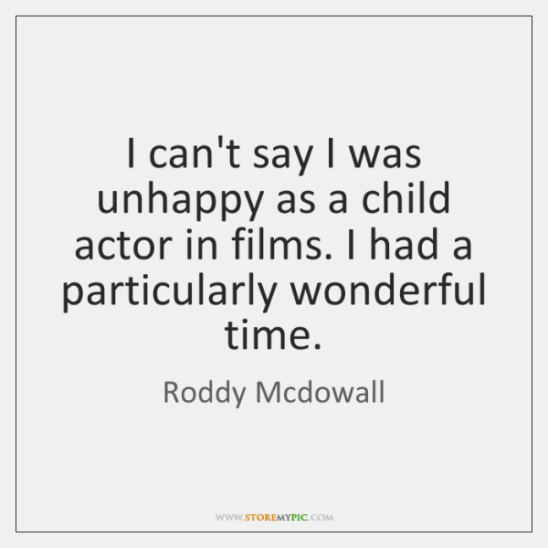 I can't say I was unhappy as a child actor in films. ...