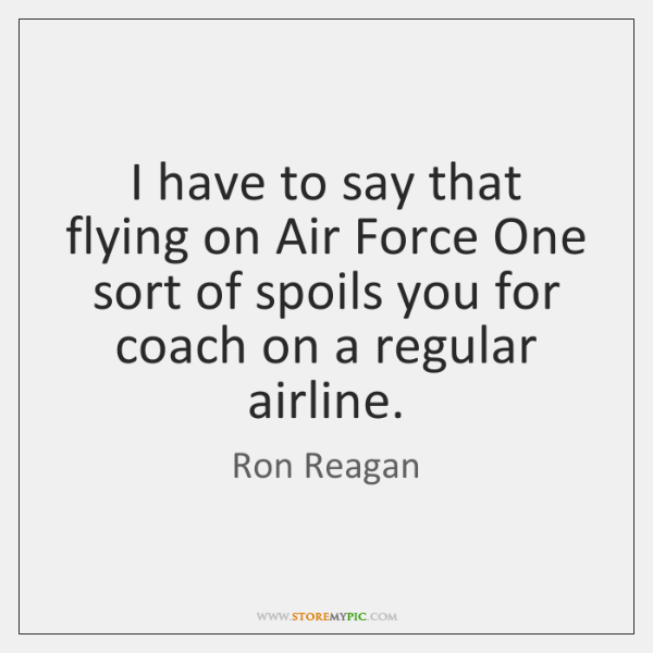 I have to say that flying on Air Force One sort of ...