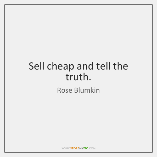 Sell cheap and tell the truth.