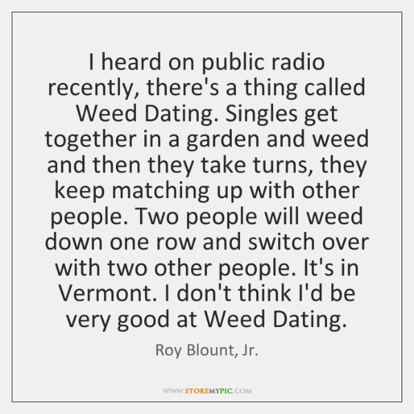 I heard on public radio recently, there's a thing called Weed Dating. ...