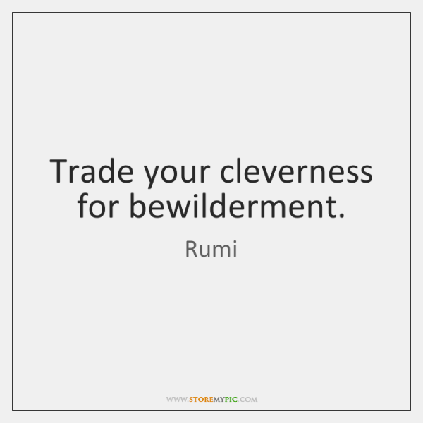Trade your cleverness for bewilderment.