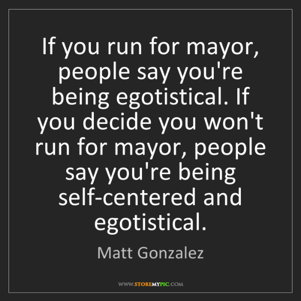 Matt Gonzalez: If you run for mayor, people say you're being egotistical....