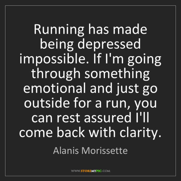 Alanis Morissette: Running has made being depressed impossible. If I'm going...