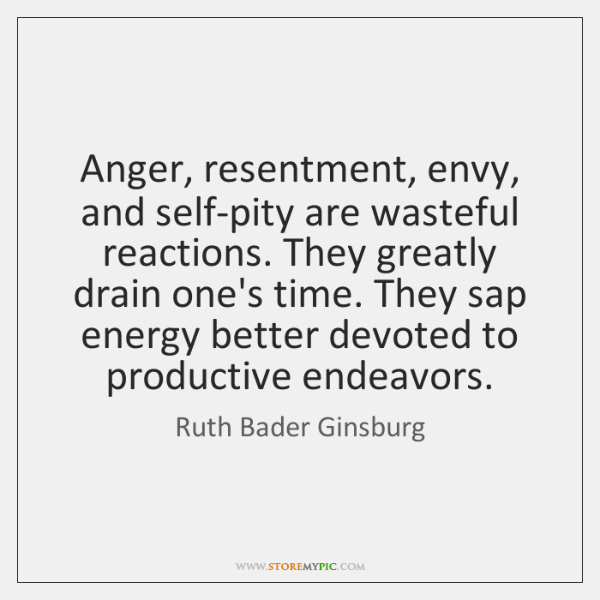 Anger, resentment, envy, and self-pity are wasteful reactions. They greatly drain one's ...