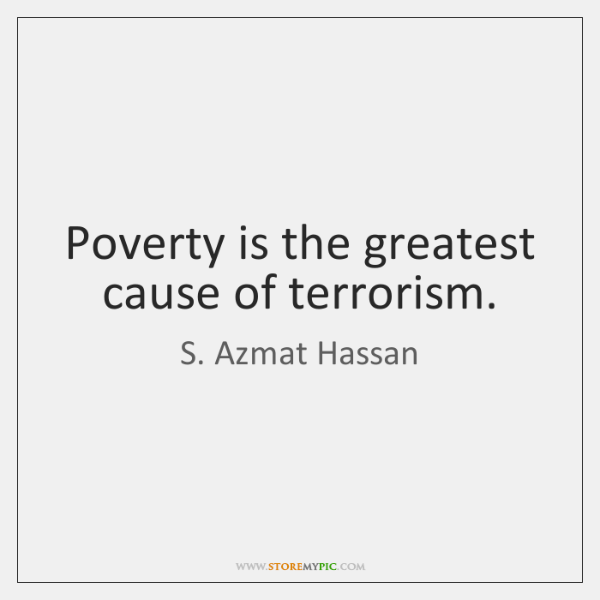 Poverty is the greatest cause of terrorism.