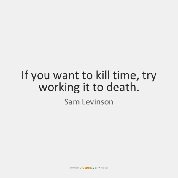 If you want to kill time, try working it to death.