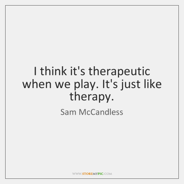 I think it's therapeutic when we play. It's just like therapy.
