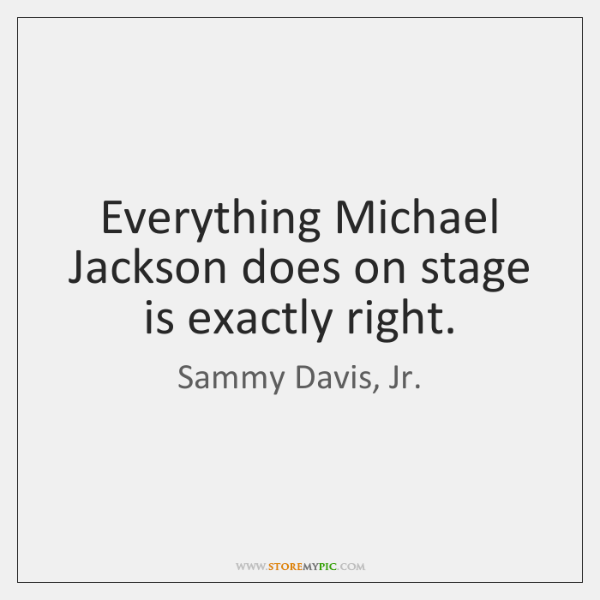 Everything Michael Jackson does on stage is exactly right.