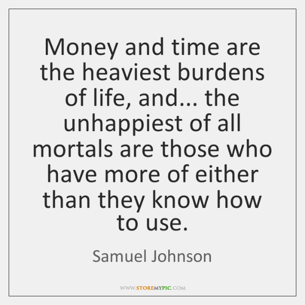 Money and time are the heaviest burdens of life, and... the unhappiest ...