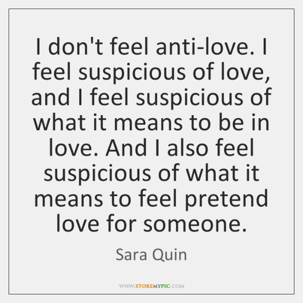 I don't feel anti-love. I feel suspicious of love, and I feel ...