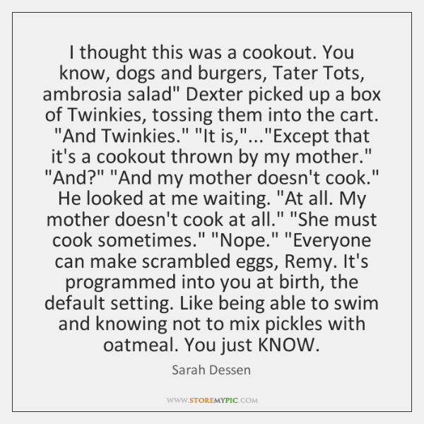 I thought this was a cookout. You know, dogs and burgers, Tater ...