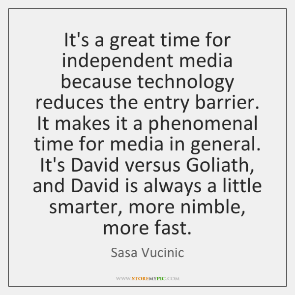 It's a great time for independent media because technology reduces the entry ...