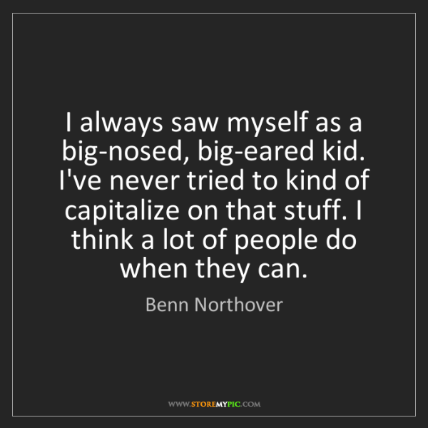 Benn Northover: I always saw myself as a big-nosed, big-eared kid. I've...