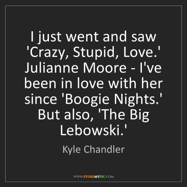 Kyle Chandler: I just went and saw 'Crazy, Stupid, Love.' Julianne Moore...