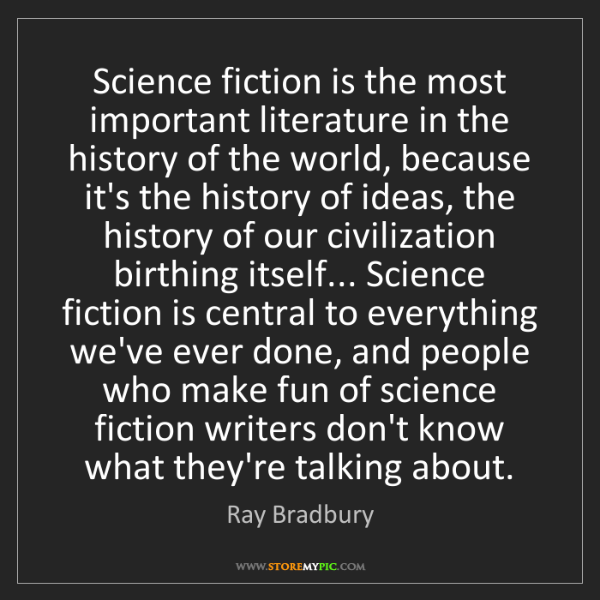 Ray Bradbury: Science fiction is the most important literature in the...