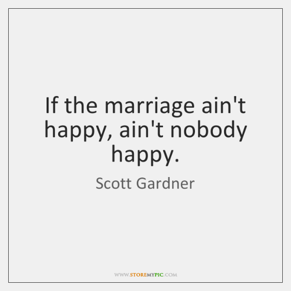 If the marriage ain't happy, ain't nobody happy.