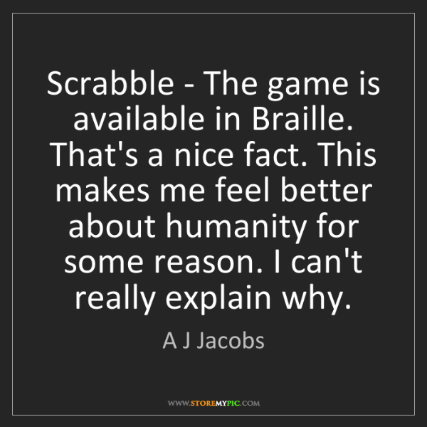 A J Jacobs: Scrabble - The game is available in Braille. That's a...