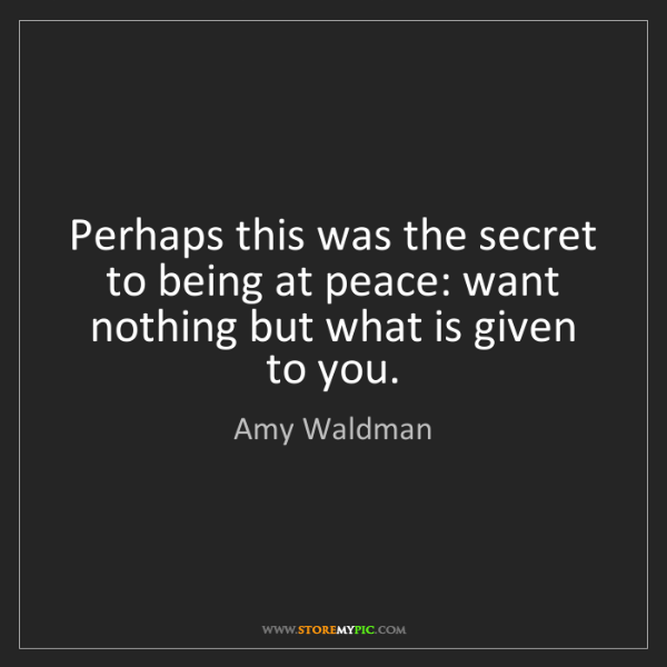 Amy Waldman: Perhaps this was the secret to being at peace: want nothing...