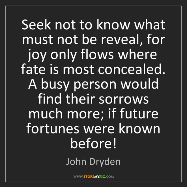 John Dryden: Seek not to know what must not be reveal, for joy only...