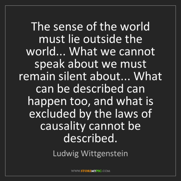 Ludwig Wittgenstein: The sense of the world must lie outside the world......