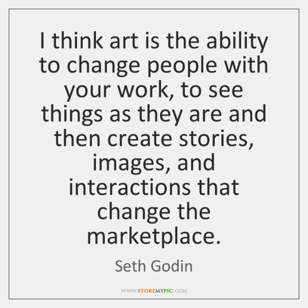 I think art is the ability to change people with your work, ...
