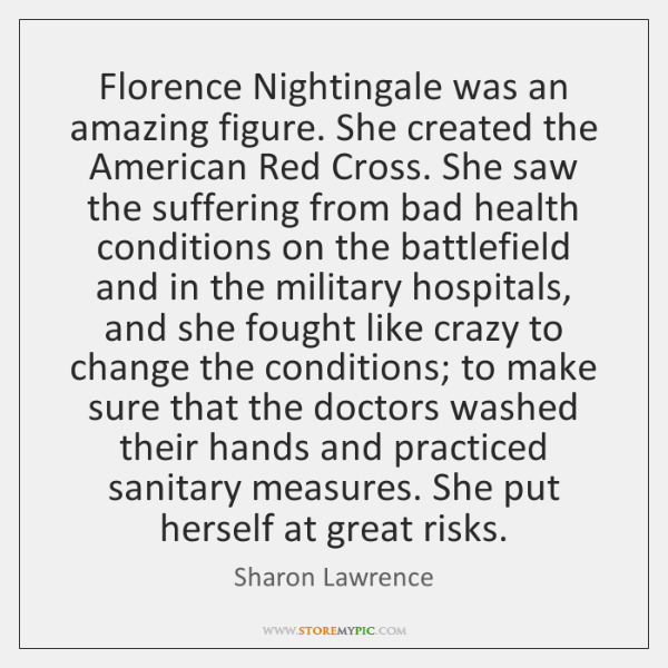 Florence Nightingale was an amazing figure. She created the American Red Cross. ...