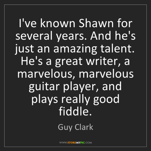 Guy Clark: I've known Shawn for several years. And he's just an...