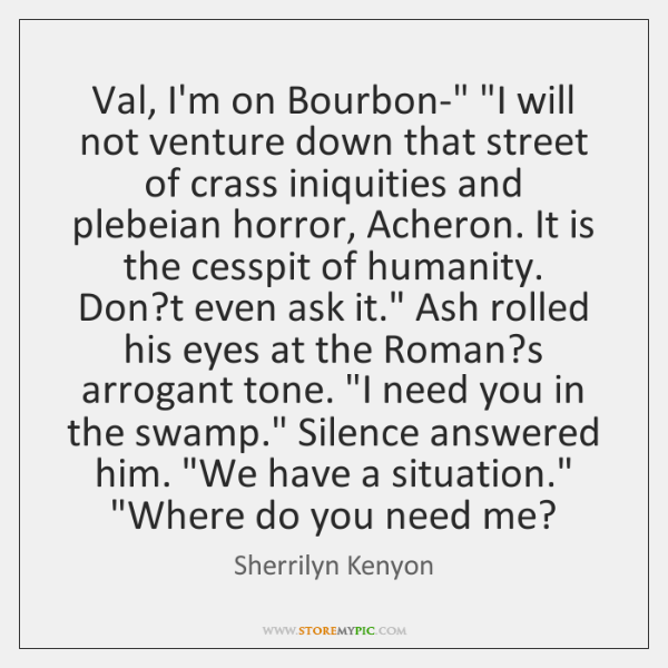 """Val, I'm on Bourbon-"""" """"I will not venture down that street of ..."""