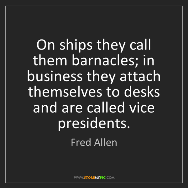 Fred Allen: On ships they call them barnacles; in business they attach...