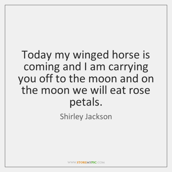 Today my winged horse is coming and I am carrying you off ...