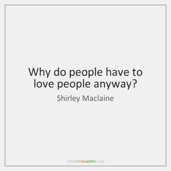 Why do people have to love people anyway