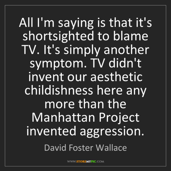 David Foster Wallace: All I'm saying is that it's shortsighted to blame TV....