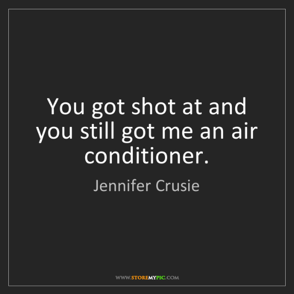 Jennifer Crusie: You got shot at and you still got me an air conditioner.