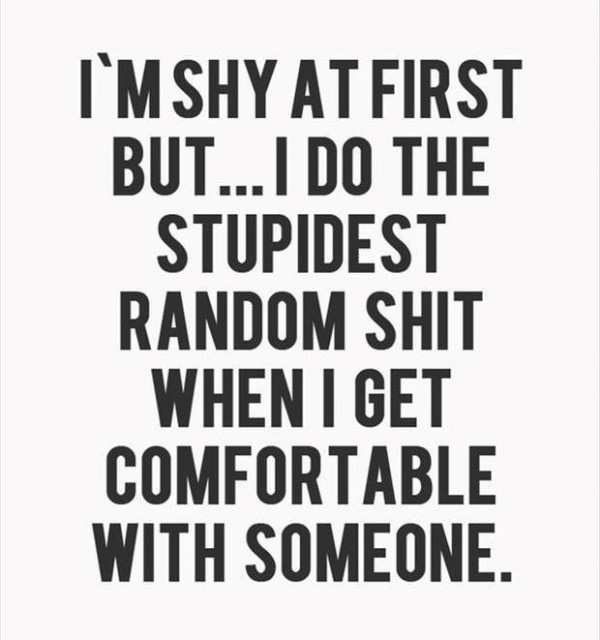 Im shy at first but i do the stupidest random shit when i get comfortable with someone