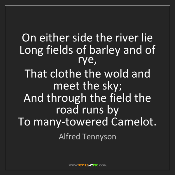 Alfred Tennyson: On either side the river lie   Long fields of barley...