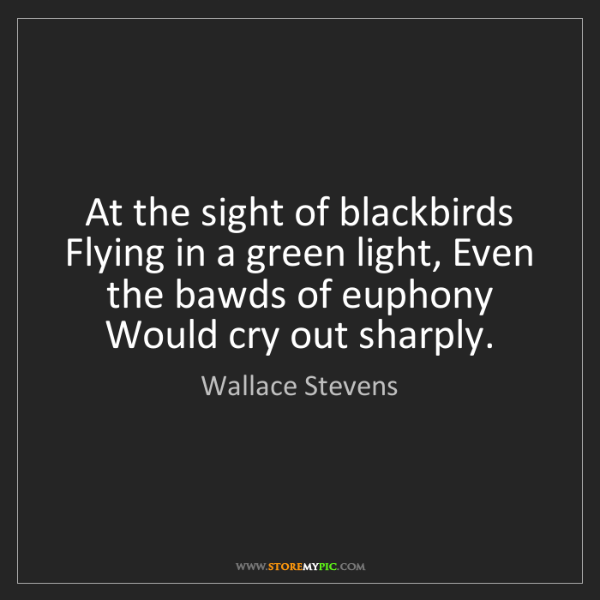 Wallace Stevens: At the sight of blackbirds Flying in a green light, Even...