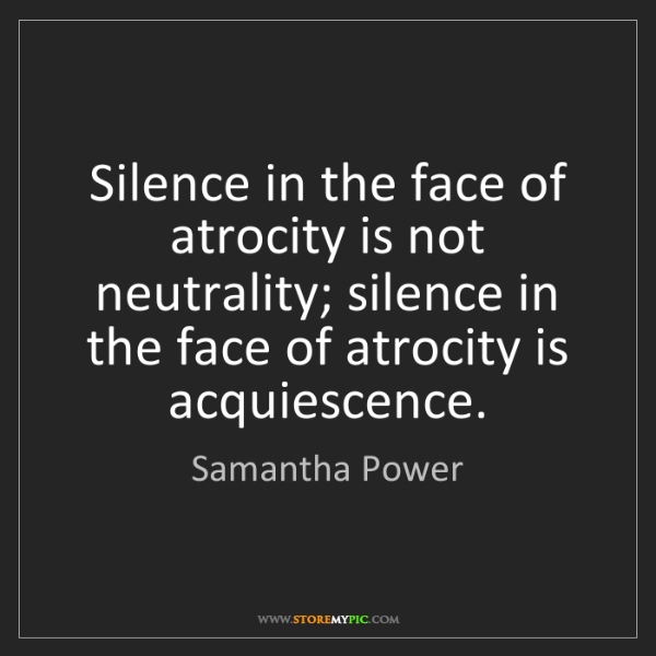 Samantha Power: Silence in the face of atrocity is not neutrality; silence...